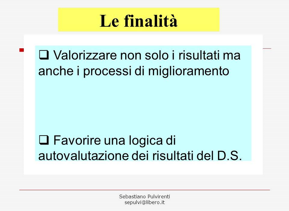Sebastiano Pulvirenti sepulvi@libero.it Le finalità Valorizzare non solo i risultati ma anche i processi di miglioramento Favorire una logica di autovalutazione dei risultati del D.S.