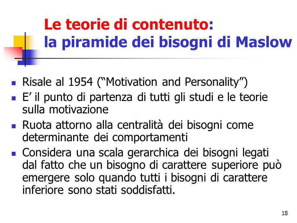 18 Risale al 1954 (Motivation and Personality) E il punto di partenza di tutti gli studi e le teorie sulla motivazione Ruota attorno alla centralità d