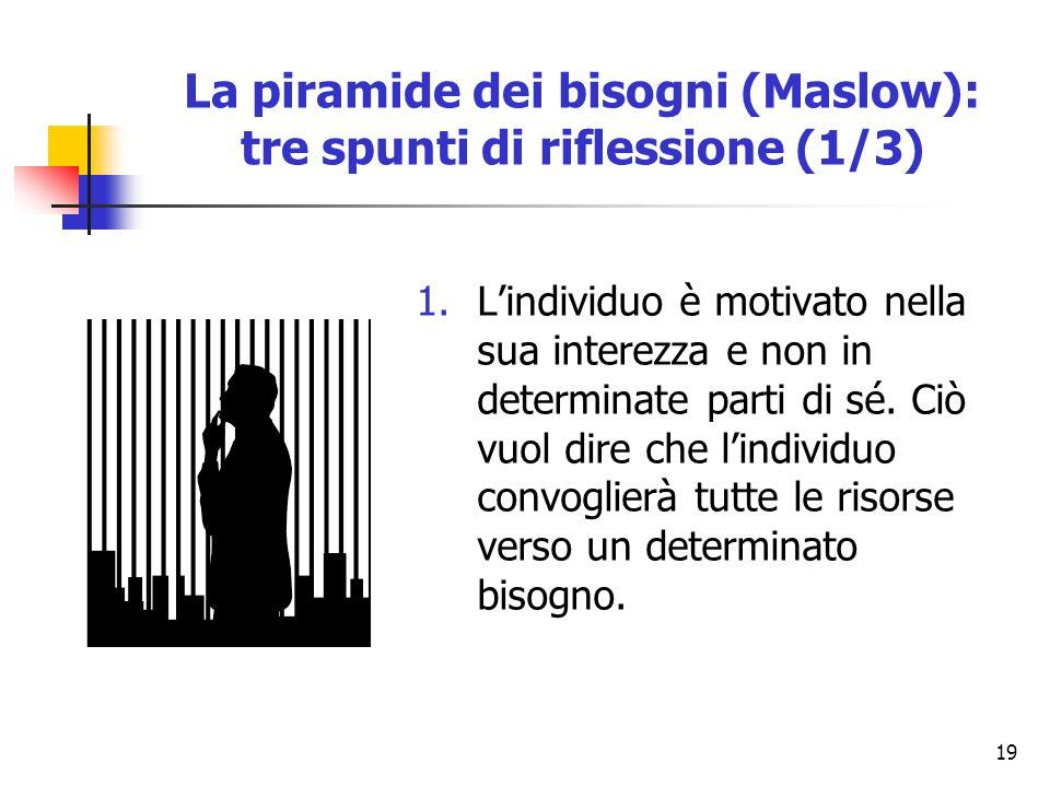 19 La piramide dei bisogni (Maslow): tre spunti di riflessione (1/3) 1.Lindividuo è motivato nella sua interezza e non in determinate parti di sé. Ciò