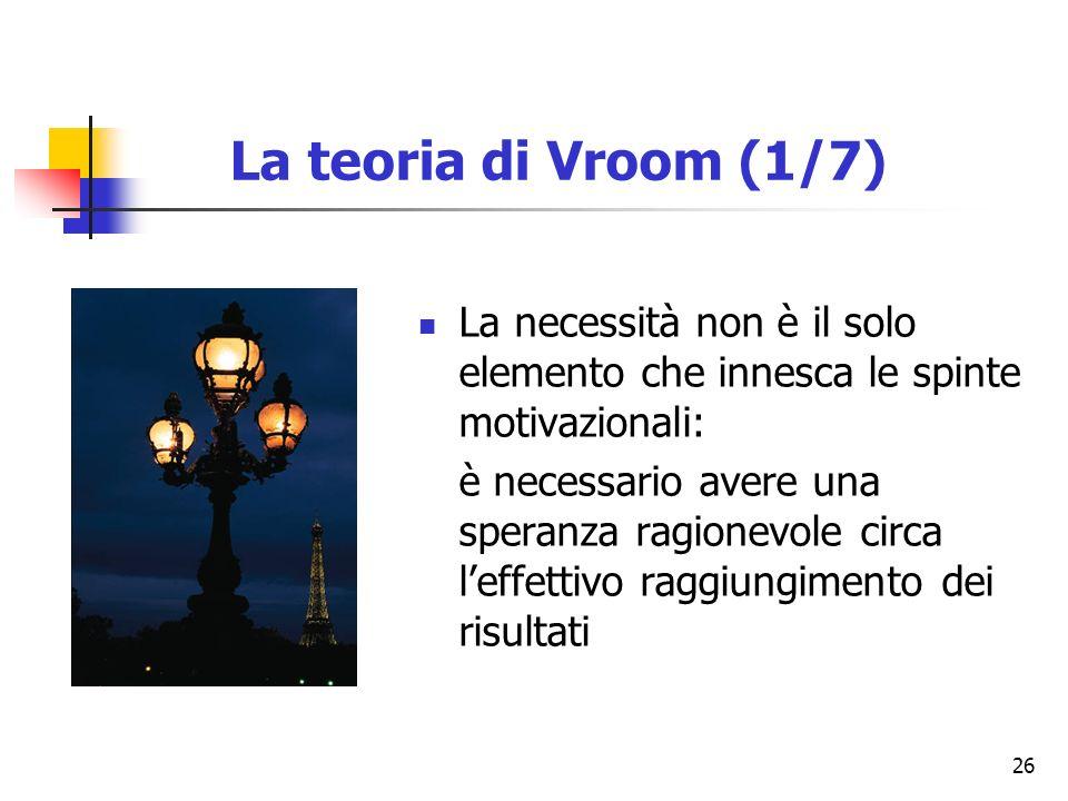 26 La teoria di Vroom (1/7) La necessità non è il solo elemento che innesca le spinte motivazionali: è necessario avere una speranza ragionevole circa