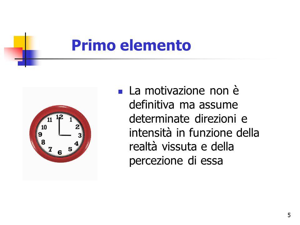 5 Primo elemento La motivazione non è definitiva ma assume determinate direzioni e intensità in funzione della realtà vissuta e della percezione di essa