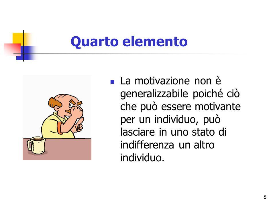 8 Quarto elemento La motivazione non è generalizzabile poiché ciò che può essere motivante per un individuo, può lasciare in uno stato di indifferenza un altro individuo.