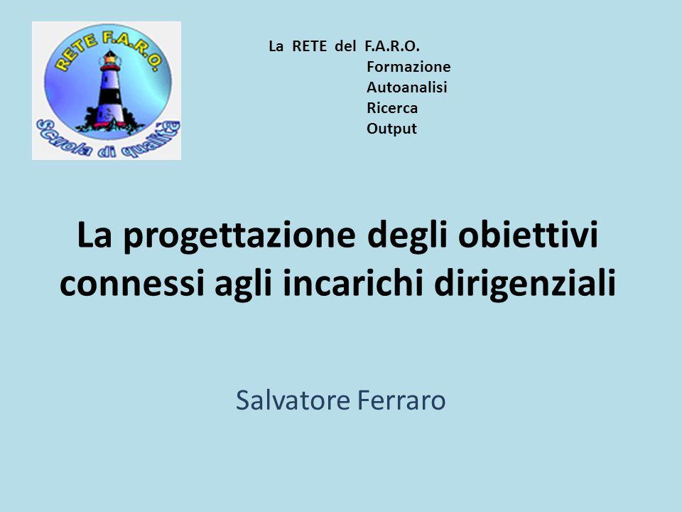 La progettazione degli obiettivi connessi agli incarichi dirigenziali Salvatore Ferraro La RETE del F.A.R.O. Formazione Autoanalisi Ricerca Output