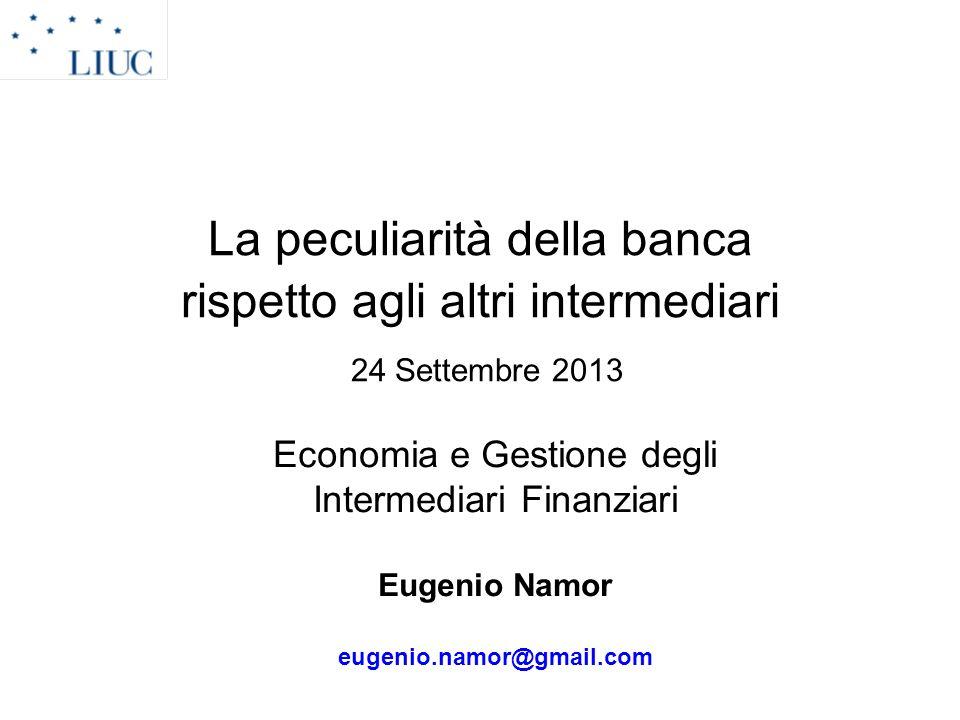 La peculiarità della banca rispetto agli altri intermediari 24 Settembre 2013 Economia e Gestione degli Intermediari Finanziari Eugenio Namor eugenio.