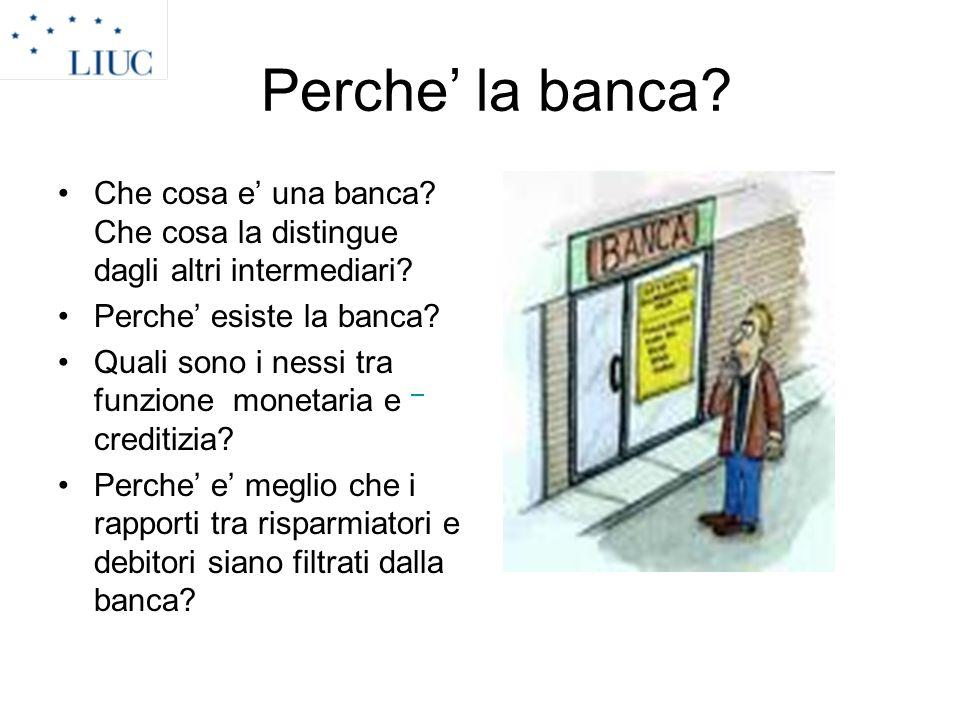 Perche la banca? Che cosa e una banca? Che cosa la distingue dagli altri intermediari? Perche esiste la banca? Quali sono i nessi tra funzione monetar
