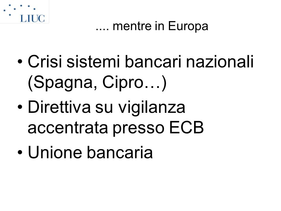 .... mentre in Europa Crisi sistemi bancari nazionali (Spagna, Cipro…) Direttiva su vigilanza accentrata presso ECB Unione bancaria
