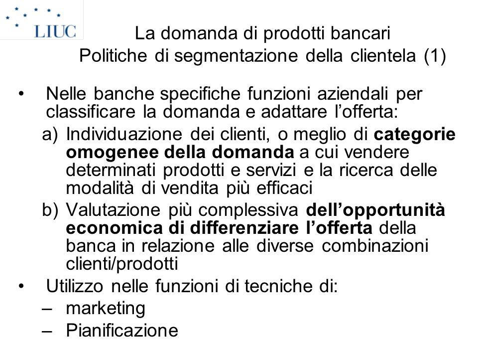 La domanda di prodotti bancari Politiche di segmentazione della clientela (1) Nelle banche specifiche funzioni aziendali per classificare la domanda e