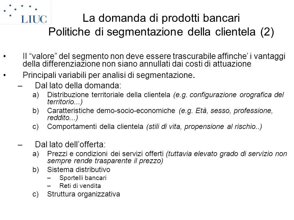 La domanda di prodotti bancari Politiche di segmentazione della clientela (2) Il valore del segmento non deve essere trascurabile affinche i vantaggi