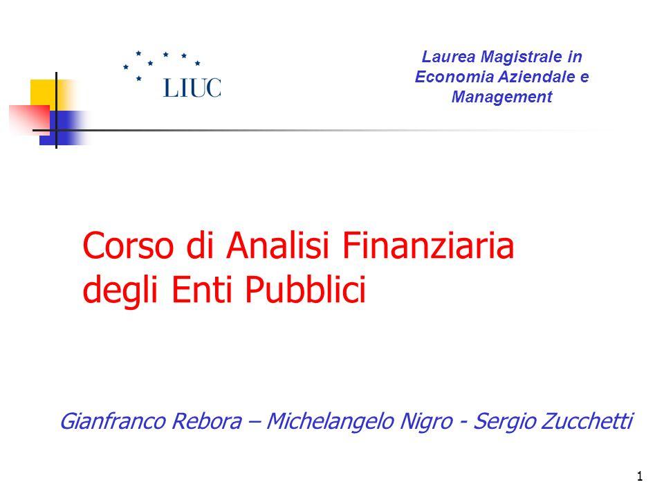 1 Corso di Analisi Finanziaria degli Enti Pubblici Gianfranco Rebora – Michelangelo Nigro - Sergio Zucchetti Laurea Magistrale in Economia Aziendale e
