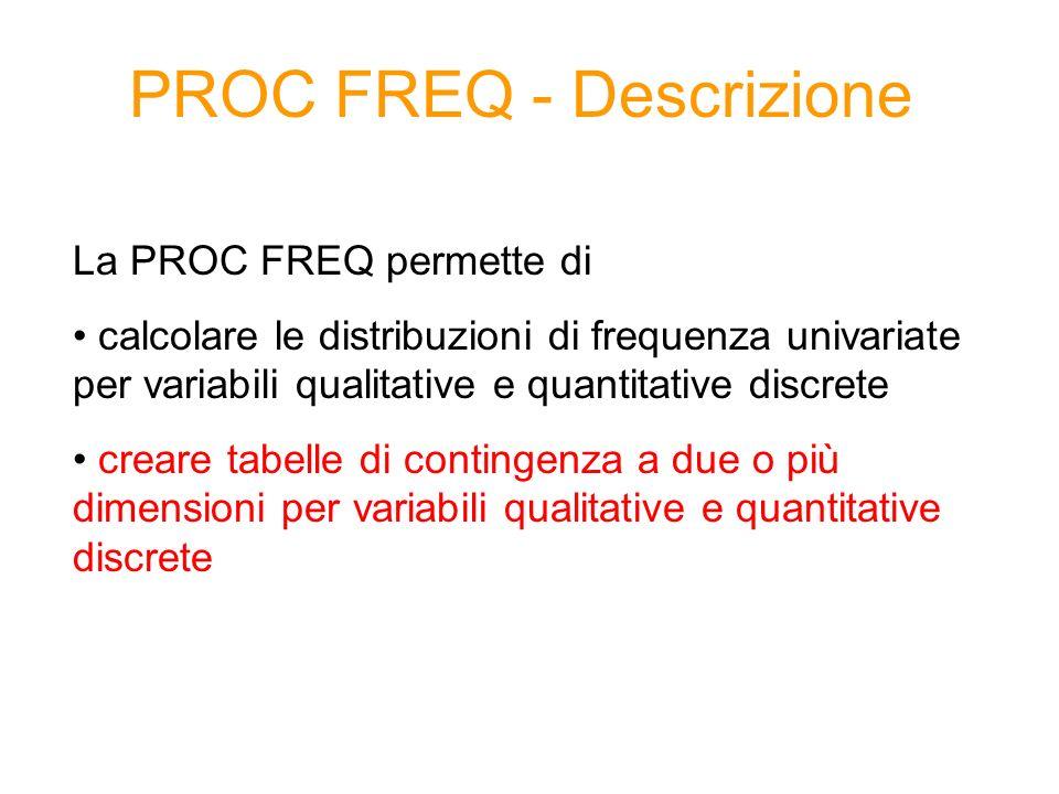 PROC FREQ – Sintassi generale 1/2 proc freq data= dataset option(s); tables variabile1 * variabile2 /option(s); run; Distribuzione di frequenza bivariata OPTIONS: noprint non mostra i risultati nella finestra di output /missing considera anche i missing nel calcolo delle frequenze