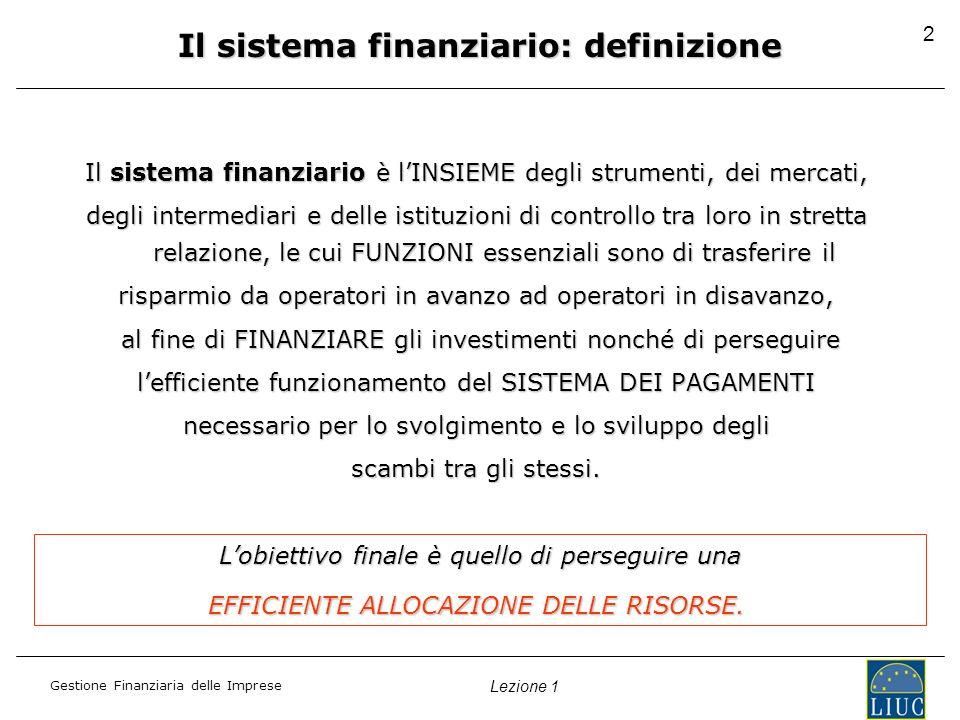 Gestione Finanziaria delle Imprese Lezione 1 2 Il sistema finanziario: definizione Il sistema finanziario è lINSIEME degli strumenti, dei mercati, degli intermediari e delle istituzioni di controllo tra loro in stretta relazione, le cui FUNZIONI essenziali sono di trasferire il risparmio da operatori in avanzo ad operatori in disavanzo, al fine di FINANZIARE gli investimenti nonché di perseguire al fine di FINANZIARE gli investimenti nonché di perseguire lefficiente funzionamento del SISTEMA DEI PAGAMENTI necessario per lo svolgimento e lo sviluppo degli scambi tra gli stessi.