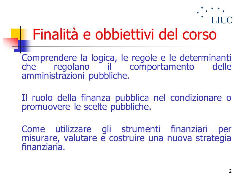2 Finalità e obbiettivi del corso Comprendere la logica, le regole e le determinanti che regolano il comportamento delle amministrazioni pubbliche. Il