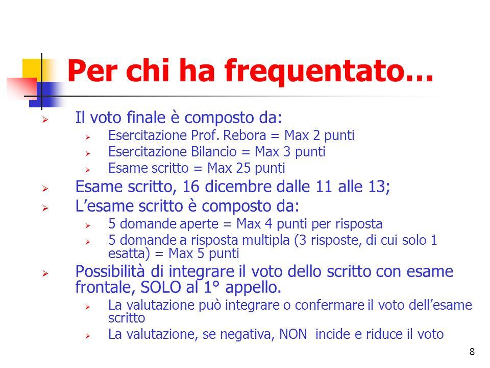 8 Per chi ha frequentato… Il voto finale è composto da: Esercitazione Prof. Rebora = Max 2 punti Esercitazione Bilancio = Max 3 punti Esame scritto =