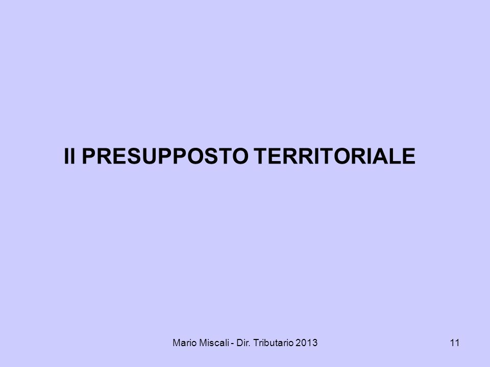 Mario Miscali - Dir. Tributario 201311 Il PRESUPPOSTO TERRITORIALE