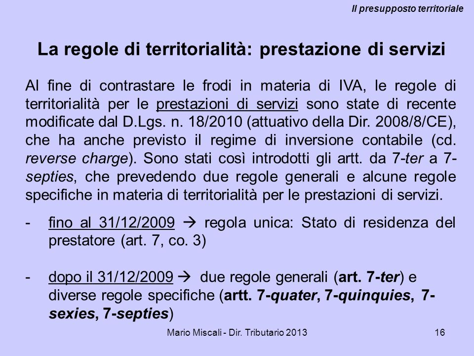 Mario Miscali - Dir. Tributario 201316 La regole di territorialità: prestazione di servizi Il presupposto territoriale Al fine di contrastare le frodi