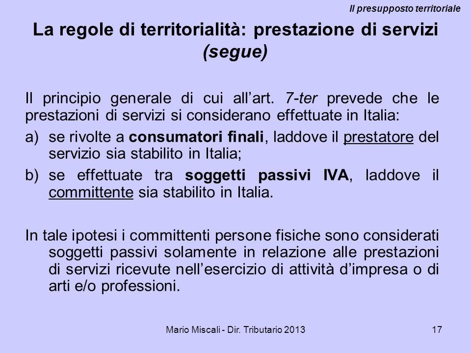 Mario Miscali - Dir. Tributario 201317 La regole di territorialità: prestazione di servizi (segue) Il principio generale di cui allart. 7-ter prevede