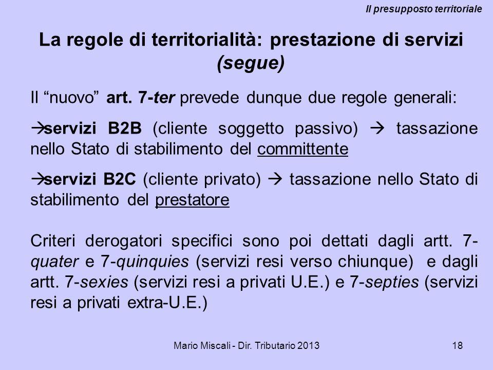 Mario Miscali - Dir. Tributario 201318 La regole di territorialità: prestazione di servizi (segue) Il presupposto territoriale Il nuovo art. 7-ter pre
