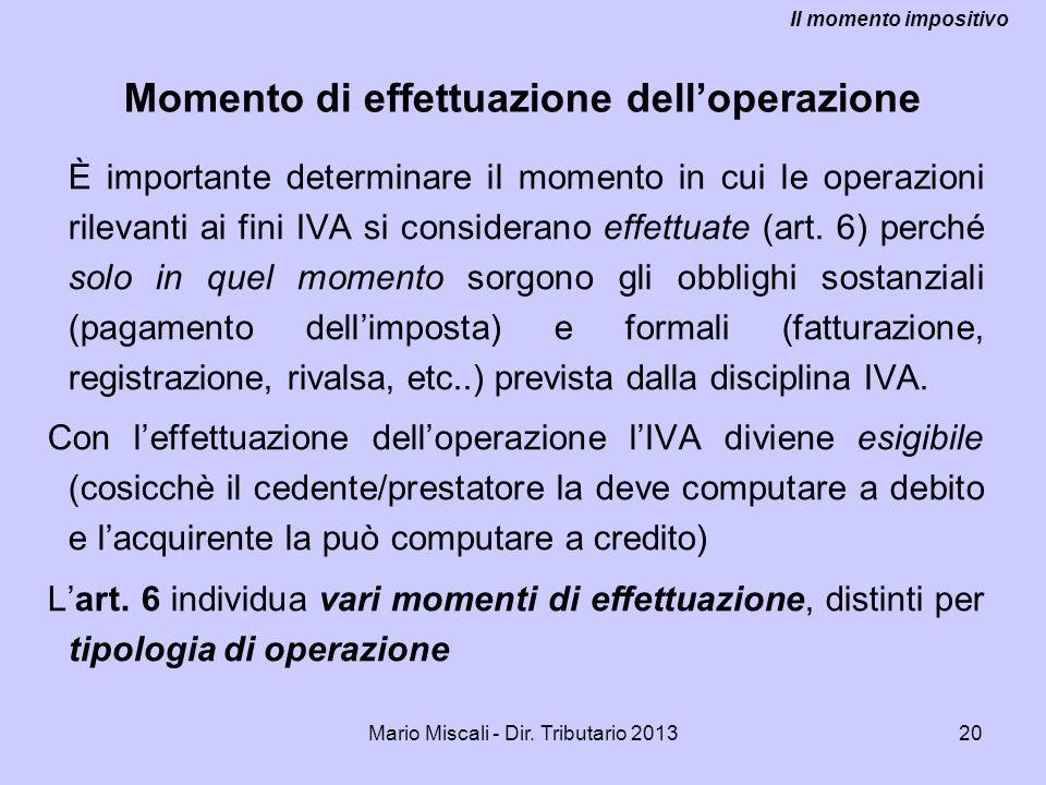 Mario Miscali - Dir. Tributario 201320 Momento di effettuazione delloperazione È importante determinare il momento in cui le operazioni rilevanti ai f