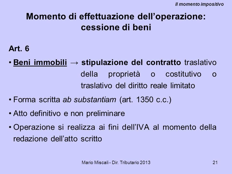 Mario Miscali - Dir. Tributario 201321 Momento di effettuazione delloperazione: cessione di beni Art. 6 Beni immobili stipulazione del contratto trasl
