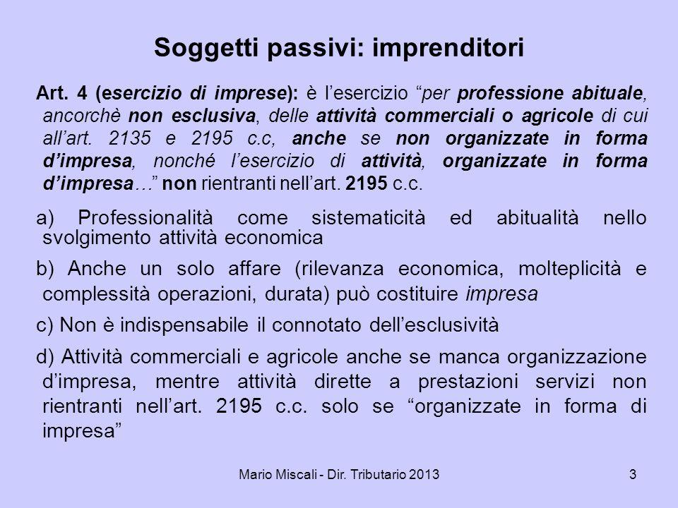 Mario Miscali - Dir. Tributario 20133 Soggetti passivi: imprenditori Art. 4 (esercizio di imprese): è lesercizio per professione abituale, ancorchè no