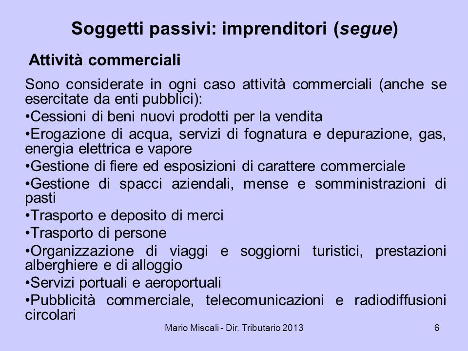 Mario Miscali - Dir. Tributario 20136 Attività commerciali Sono considerate in ogni caso attività commerciali (anche se esercitate da enti pubblici):