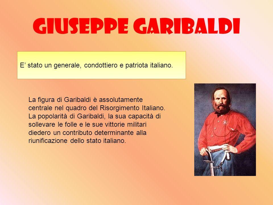 Giuseppe Garibaldi E stato un generale, condottiero e patriota italiano. La figura di Garibaldi è assolutamente centrale nel quadro del Risorgimento I