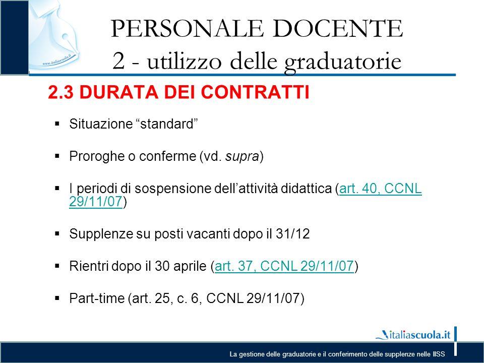 La gestione delle graduatorie e il conferimento delle supplenze nelle IISS PERSONALE DOCENTE 2 - utilizzo delle graduatorie 2.3 DURATA DEI CONTRATTI Situazione standard Proroghe o conferme (vd.