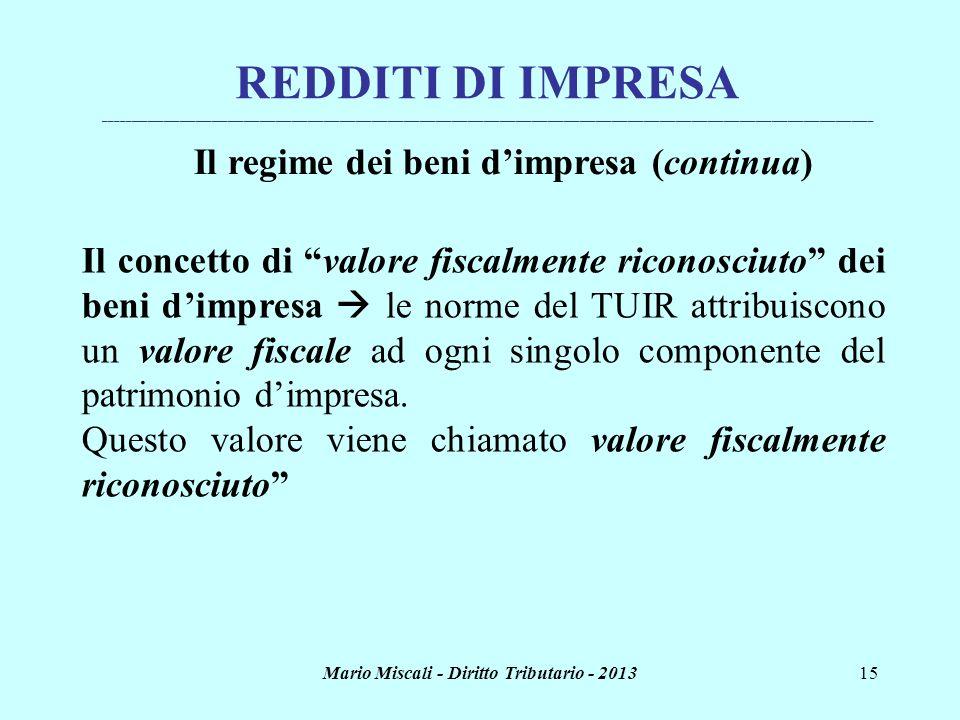 Mario Miscali - Diritto Tributario - 201315 Il concetto di valore fiscalmente riconosciuto dei beni dimpresa le norme del TUIR attribuiscono un valore