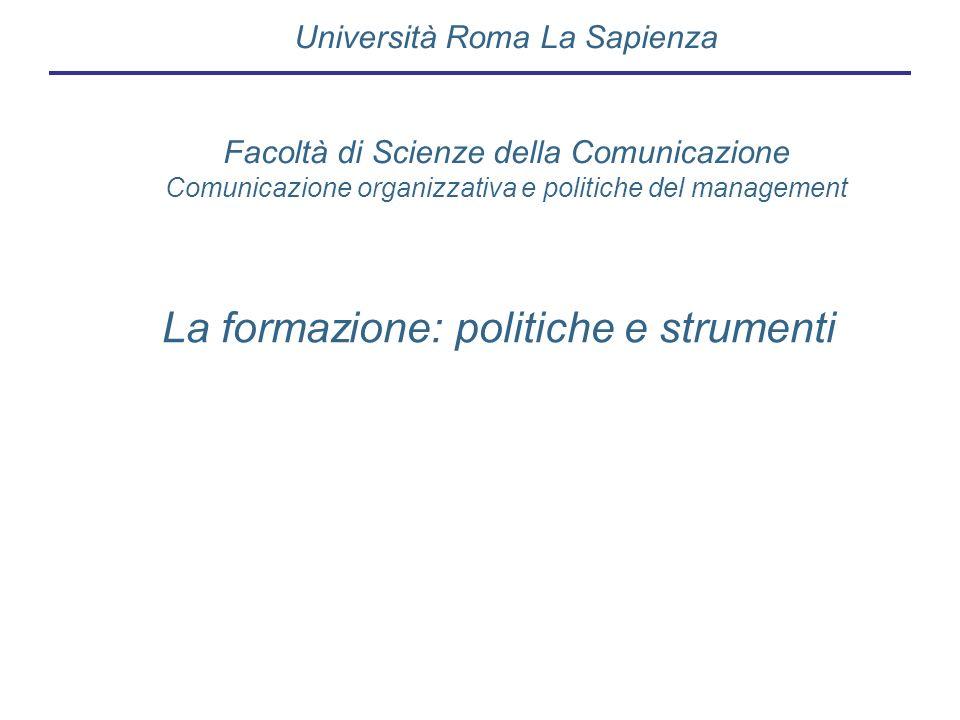 La formazione: politiche e strumenti Università Roma La Sapienza Facoltà di Scienze della Comunicazione Comunicazione organizzativa e politiche del ma