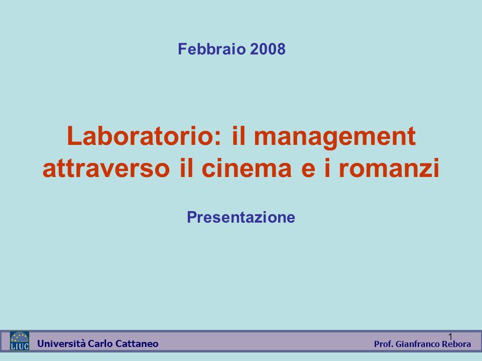 Prof. Gianfranco Rebora Università Carlo Cattaneo 1 Laboratorio: il management attraverso il cinema e i romanzi Presentazione Febbraio 2008