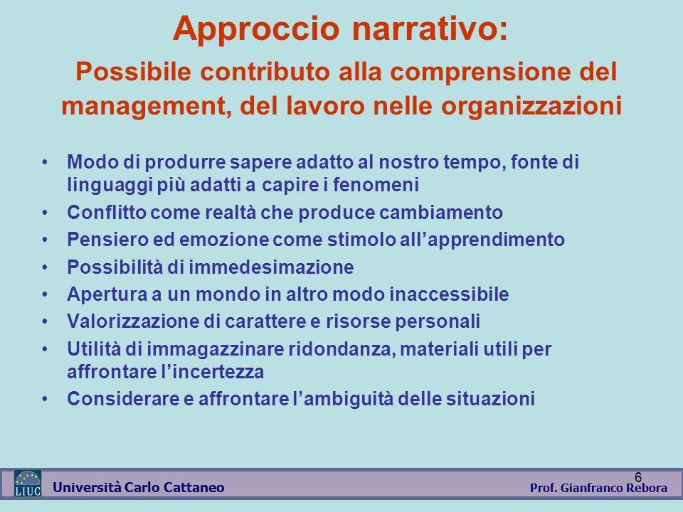 Prof. Gianfranco Rebora Università Carlo Cattaneo 6 Approccio narrativo: Possibile contributo alla comprensione del management, del lavoro nelle organ