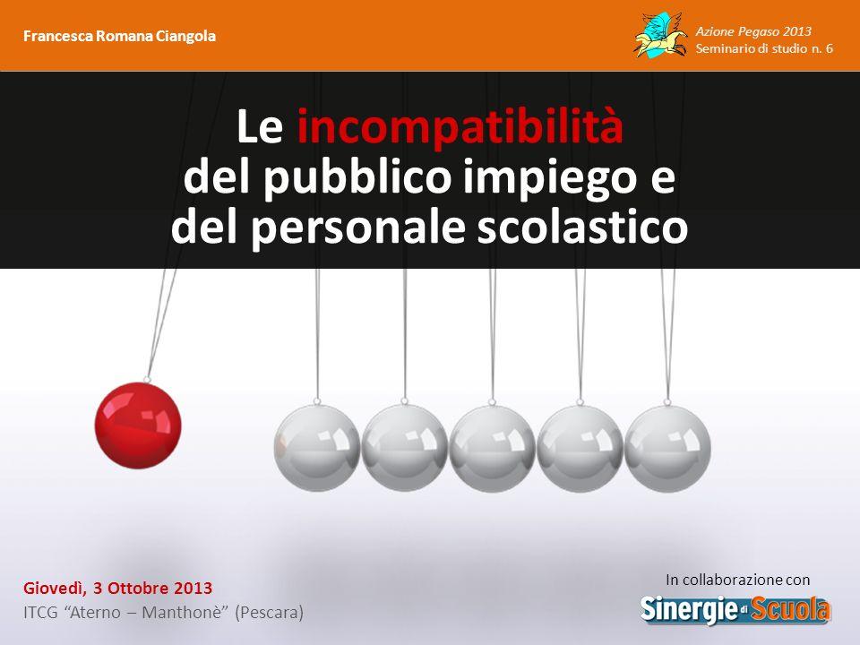 Azione Pegaso 2013 Seminario di studio n. 6 Giovedì, 3 Ottobre 2013 ITCG Aterno – Manthonè (Pescara) Le incompatibilità del pubblico impiego e del per