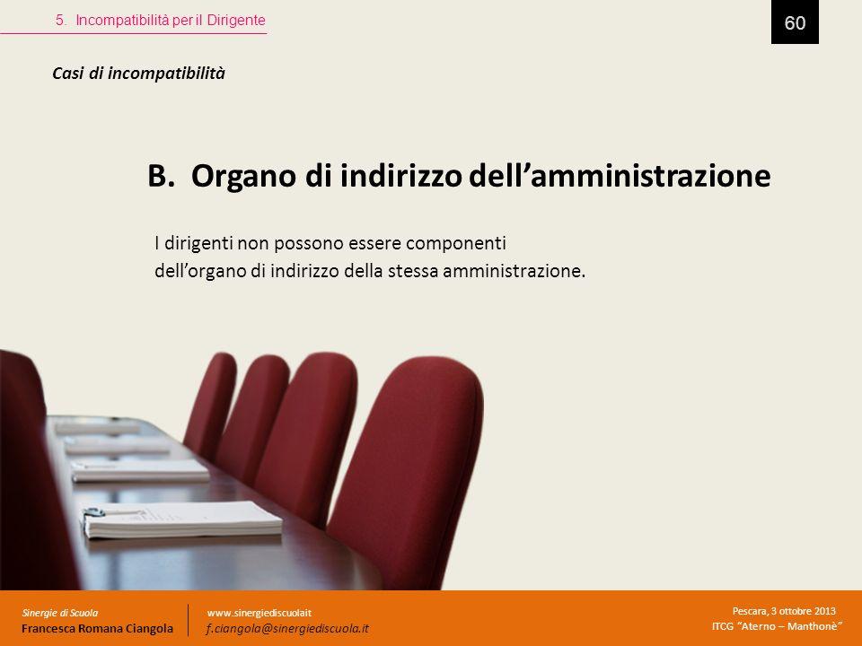 B. Organo di indirizzo dellamministrazione 60 5. Incompatibilità per il Dirigente Sinergie di Scuola Francesca Romana Ciangola Pescara, 3 ottobre 2013