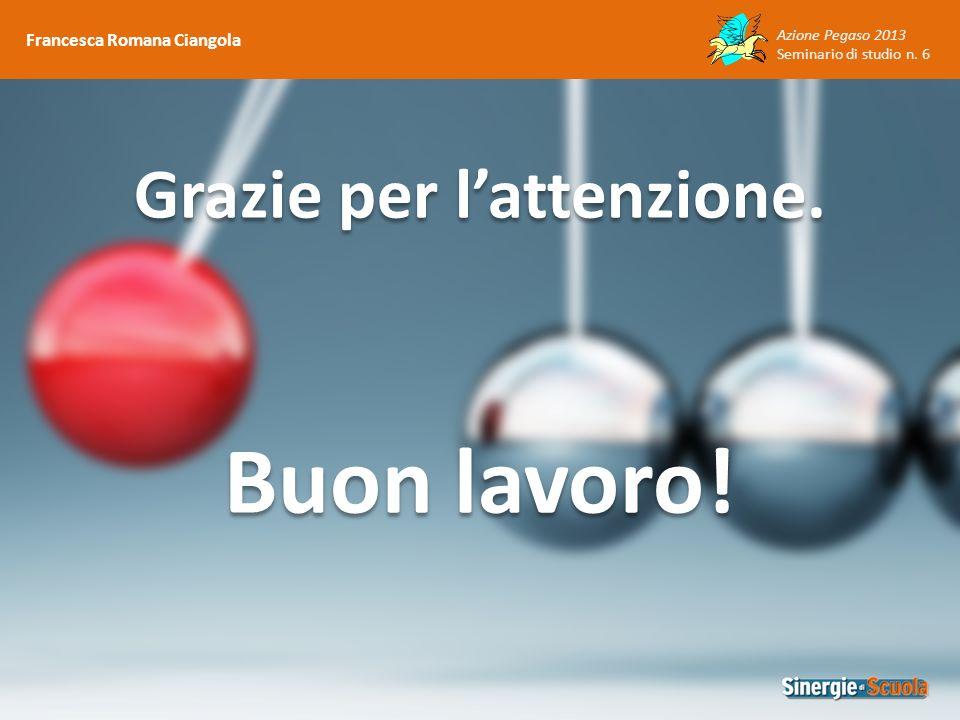 Azione Pegaso 2013 Seminario di studio n. 6 Francesca Romana Ciangola Buon lavoro! Grazie per lattenzione.