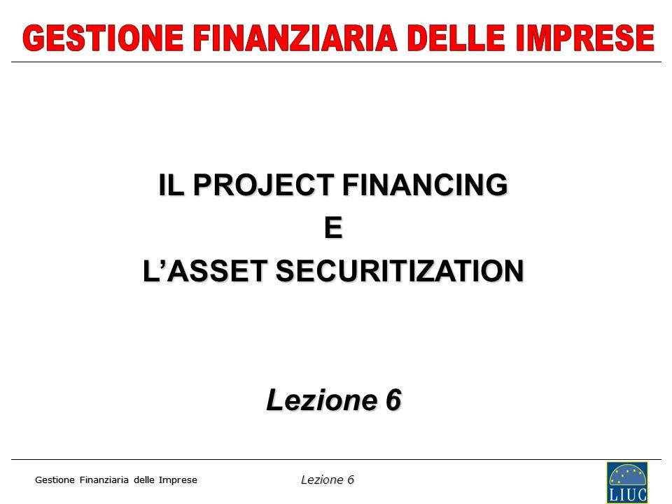 Lezione 6 Gestione Finanziaria delle Imprese IL PROJECT FINANCING E LASSET SECURITIZATION Lezione 6