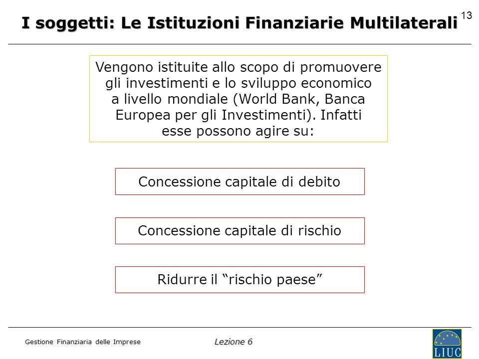 Lezione 6 Gestione Finanziaria delle Imprese 13 I soggetti: Le Istituzioni Finanziarie Multilaterali Vengono istituite allo scopo di promuovere gli investimenti e lo sviluppo economico a livello mondiale (World Bank, Banca Europea per gli Investimenti).
