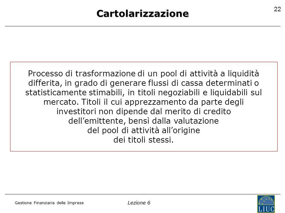 Lezione 6 Gestione Finanziaria delle Imprese 22 Cartolarizzazione Processo di trasformazione di un pool di attività a liquidità differita, in grado di generare flussi di cassa determinati o statisticamente stimabili, in titoli negoziabili e liquidabili sul mercato.
