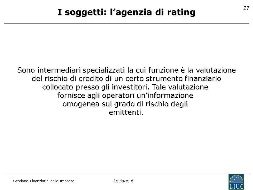 Lezione 6 Gestione Finanziaria delle Imprese 27 I soggetti: lagenzia di rating Sono intermediari specializzati la cui funzione è la valutazione del rischio di credito di un certo strumento finanziario collocato presso gli investitori.