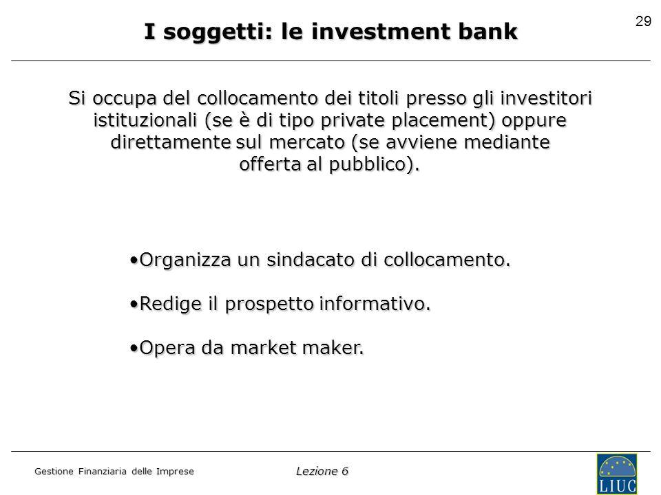 Lezione 6 Gestione Finanziaria delle Imprese 29 I soggetti: le investment bank Si occupa del collocamento dei titoli presso gli investitori istituzionali (se è di tipo private placement) oppure direttamente sul mercato (se avviene mediante offerta al pubblico).