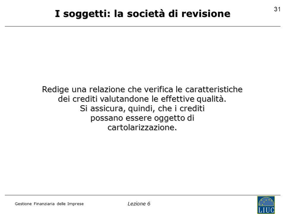 Lezione 6 Gestione Finanziaria delle Imprese 31 I soggetti: la società di revisione Redige una relazione che verifica le caratteristiche dei crediti valutandone le effettive qualità.