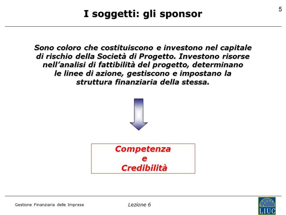 Lezione 6 Gestione Finanziaria delle Imprese 6 I soggetti: la società di progetto È unentità aziendale autonoma dai soggetti promotori e costituita appositamente per limplementazione della specifica operazione di project financing.