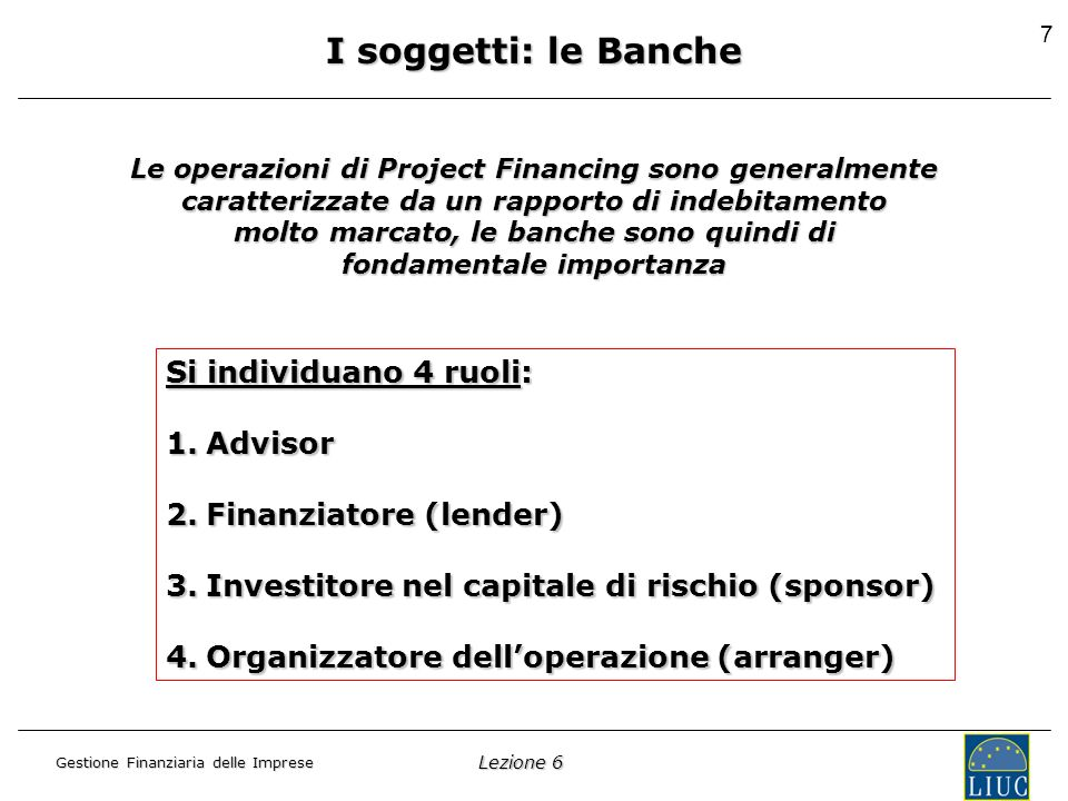 Lezione 6 Gestione Finanziaria delle Imprese 7 I soggetti: le Banche Le operazioni di Project Financing sono generalmente caratterizzate da un rapporto di indebitamento molto marcato, le banche sono quindi di fondamentale importanza Si individuano 4 ruoli: 1.Advisor 2.Finanziatore (lender) 3.Investitore nel capitale di rischio (sponsor) 4.Organizzatore delloperazione (arranger)