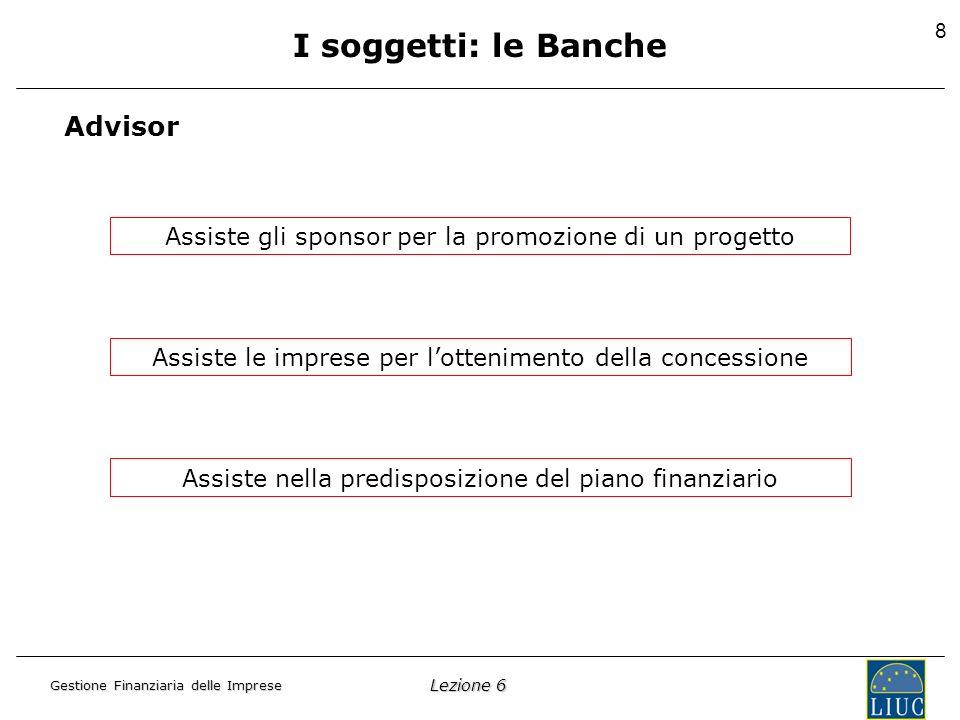 Lezione 6 Gestione Finanziaria delle Imprese 8 I soggetti: le Banche Advisor Assiste gli sponsor per la promozione di un progetto Assiste le imprese per lottenimento della concessione Assiste nella predisposizione del piano finanziario