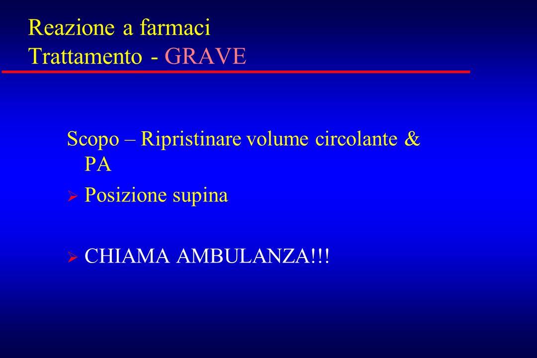 Reazione a farmaci Trattamento - GRAVE Scopo – Ripristinare volume circolante & PA Posizione supina CHIAMA AMBULANZA!!!