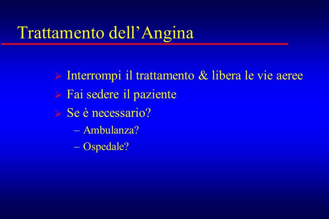 Trattamento dellAngina Interrompi il trattamento & libera le vie aeree Fai sedere il paziente Se è necessario? –Ambulanza? –Ospedale?