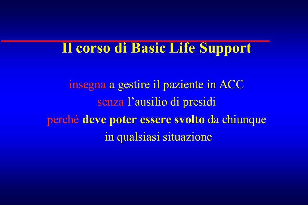 Il corso di Basic Life Support insegna a gestire il paziente in ACC senza lausilio di presidi perché deve poter essere svolto da chiunque in qualsiasi
