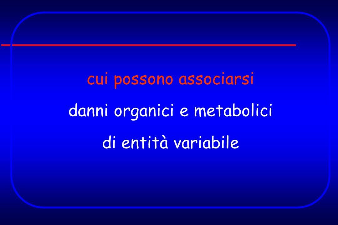 cui possono associarsi danni organici e metabolici di entità variabile