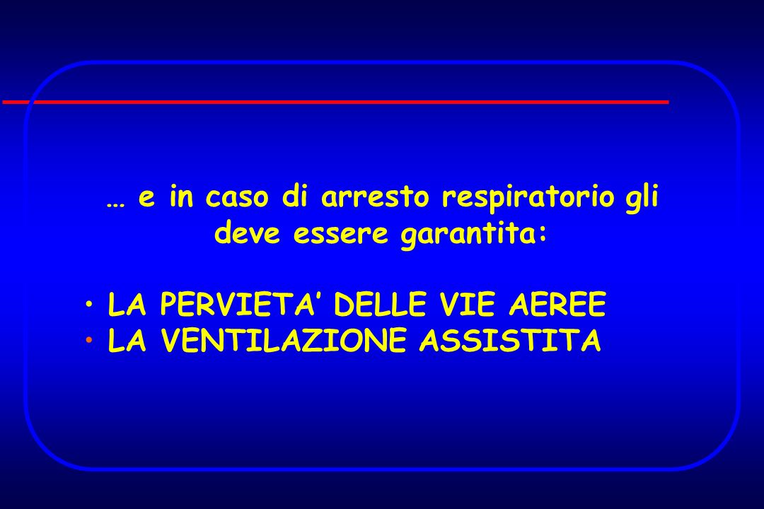 … e in caso di arresto respiratorio gli deve essere garantita: LA PERVIETA DELLE VIE AEREE LA VENTILAZIONE ASSISTITA