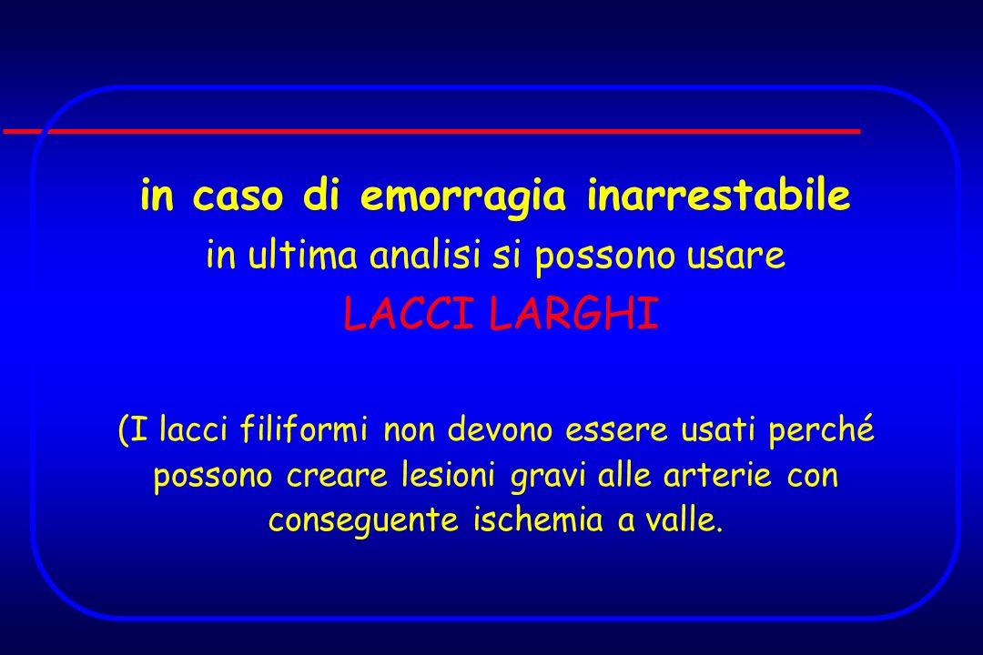 in caso di emorragia inarrestabile in ultima analisi si possono usare LACCI LARGHI (I lacci filiformi non devono essere usati perché possono creare le