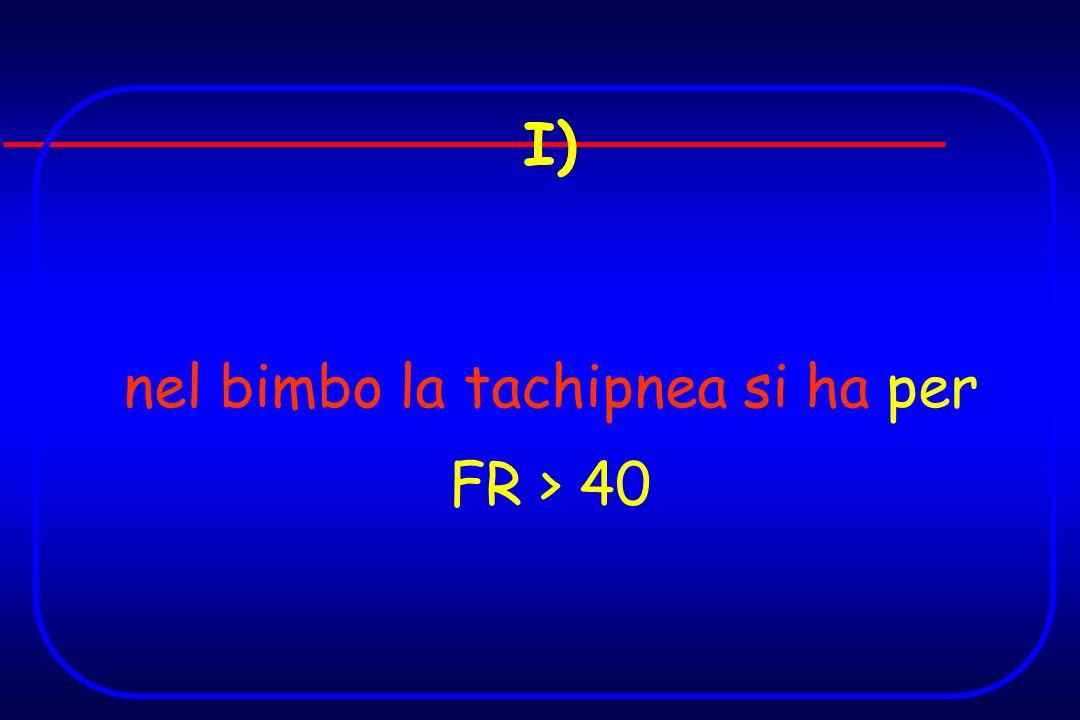 I) nel bimbo la tachipnea si ha per FR > 40